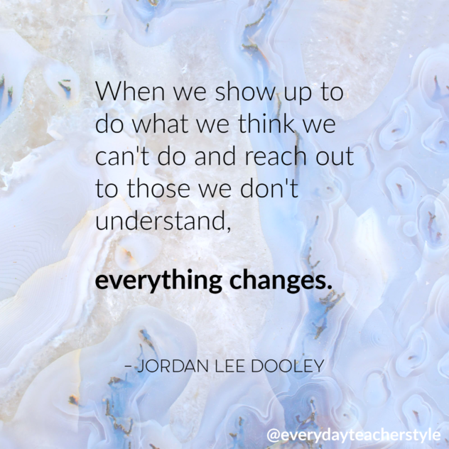 When we show up to do what we think we can't do and reach out to those we don't understand, everything changes. Jordan Lee Dooley