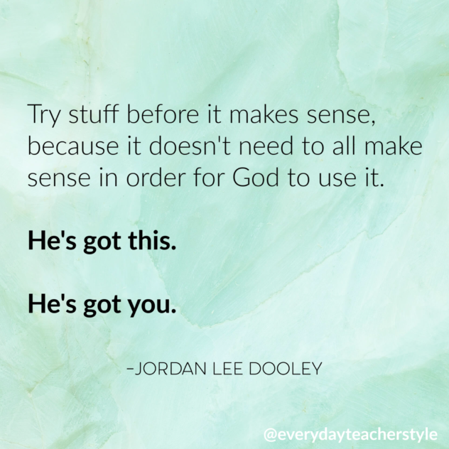 Try stuff before it makes sense, because it doesn't need to all make sense in order for God to use it. Jordan Lee Dooley